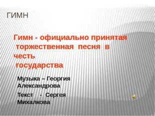 ГИМН Гимн - официально принятая торжественная песня в честь государства Музык