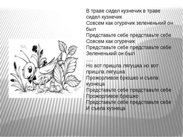 В траве сидел кузнечик в траве сидел кузнечик Совсем как огуречик зелененький...