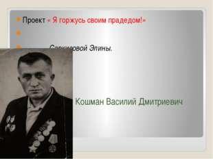 Кошман Василий Дмитриевич Проект « Я горжусь своим прадедом!» Саркисовой Элины.