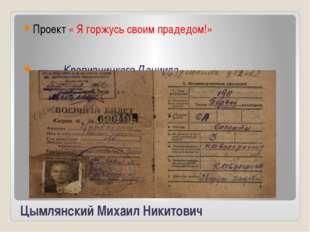 Цымлянский Михаил Никитович Проект « Я горжусь своим прадедом!» Крапивницкого