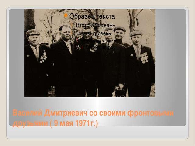 Василий Дмитриевич со своими фронтовыми друзьями ( 9 мая 1971г.)