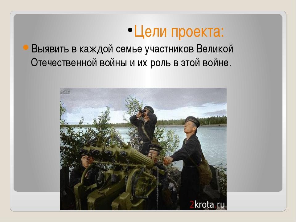 Цели проекта: Выявить в каждой семье участников Великой Отечественной войны и...