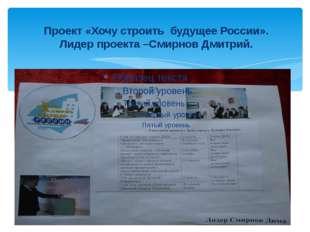 Проект «Хочу строить будущее России». Лидер проекта –Смирнов Дмитрий.