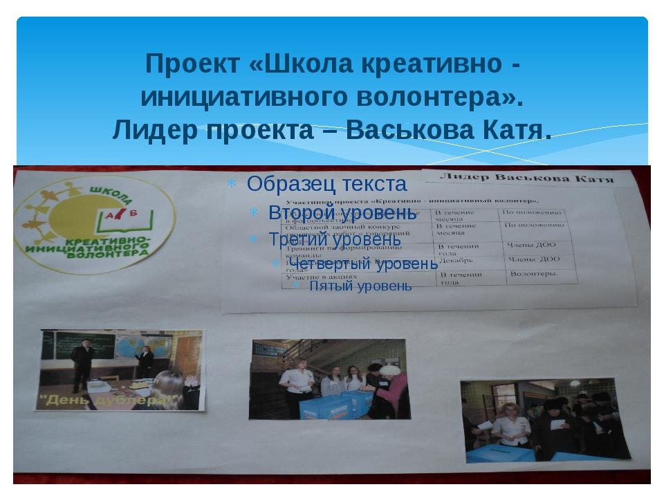 Проект «Школа креативно - инициативного волонтера». Лидер проекта – Васькова...