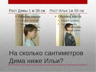 На сколько сантиметров Дима ниже Ильи? Рост Димы 1 м 39 см Рост Ильи 1м 59 см