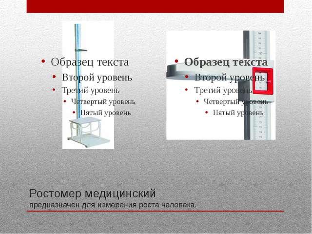 Ростомер медицинский предназначен для измерения роста человека.