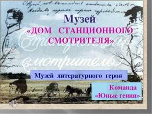 Музей «ДОМ СТАНЦИОННОГО СМОТРИТЕЛЯ» Музей литературного героя Команда «Юные