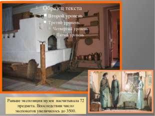 Раньше экспозиция музея насчитывала 72 предмета. Впоследствии число экспонат