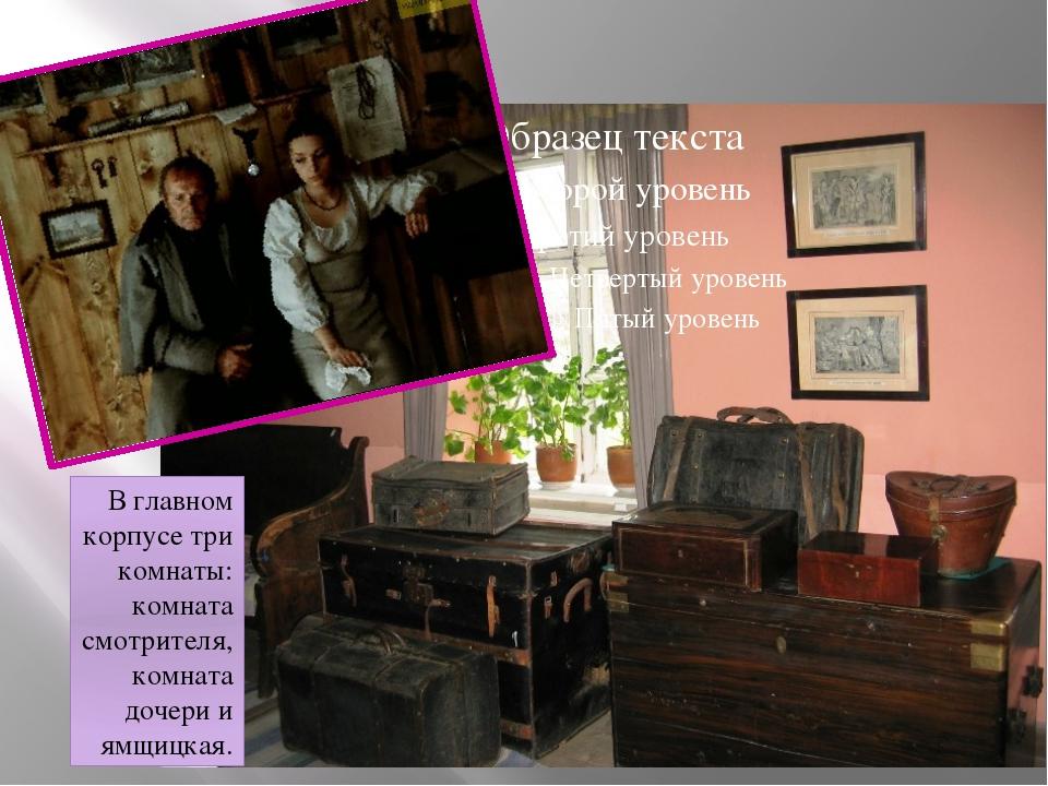 В главном корпусе три комнаты: комната смотрителя, комната дочери и ямщицкая.