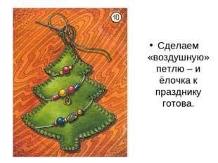Сделаем «воздушную»петлю – и ёлочка к празднику готова.