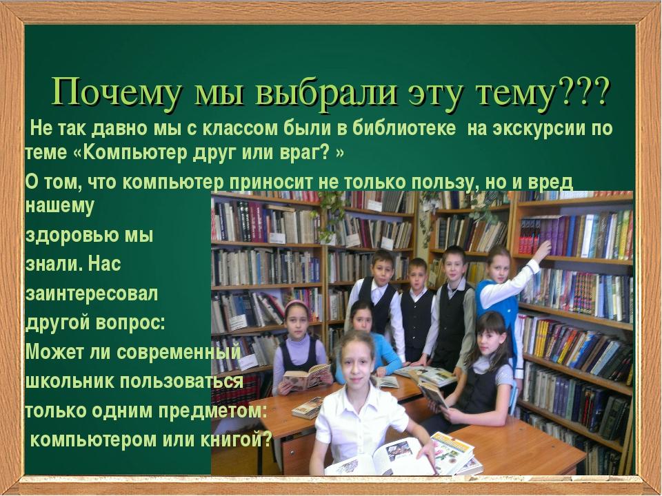 Почему мы выбрали эту тему??? Не так давно мы с классом были в библиотеке на...