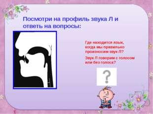 Посмотри на профиль звука Л и ответь на вопросы: Где находится язык, когда мы