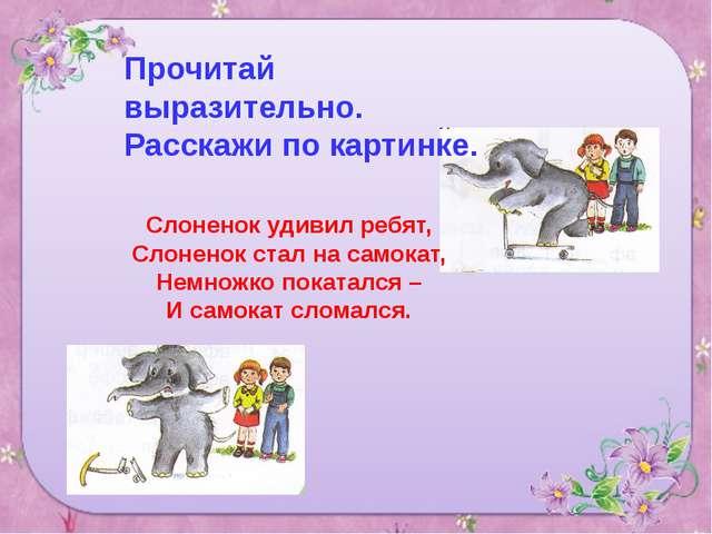 Прочитай выразительно. Расскажи по картинке. Слоненок удивил ребят, Слоненок...