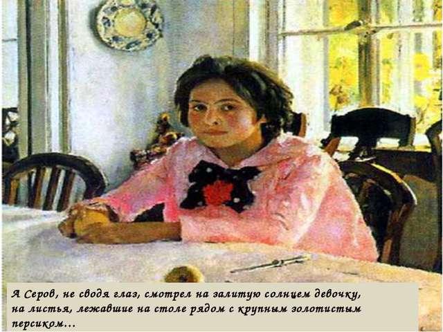 А Серов, не сводя глаз, смотрел на залитую солнцем девочку, на листья, лежавш...
