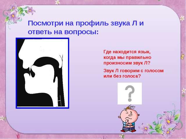 Посмотри на профиль звука Л и ответь на вопросы: Где находится язык, когда мы...