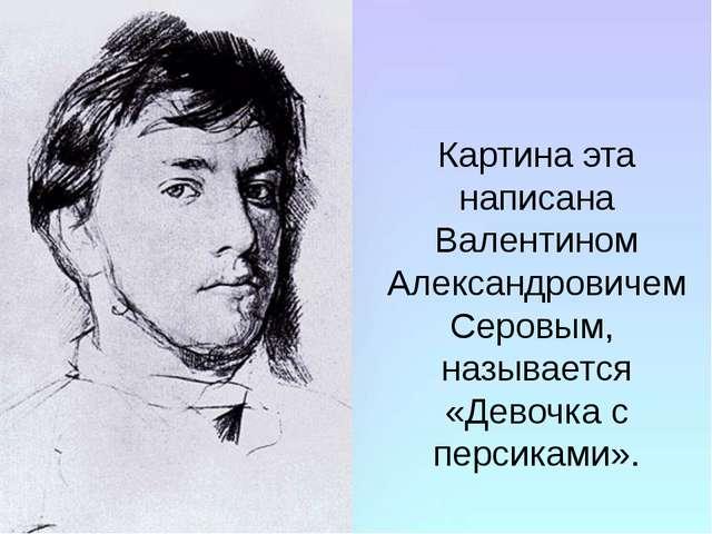 Картина эта написана Валентином Александровичем Серовым, называется «Девочка...
