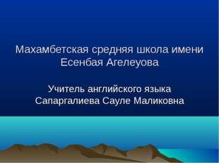 Махамбетская средняя школа имени Есенбая Агелеуова Учитель английского языка