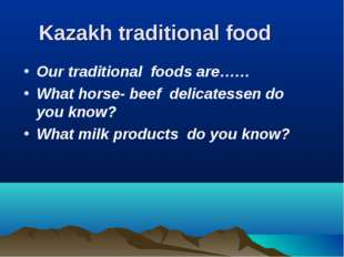 Kazakh traditional food Our traditional foods are…… What horse- beef delicate