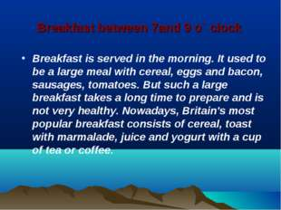 Breakfast between 7and 9 o` clock Breakfast is served in the morning. It used
