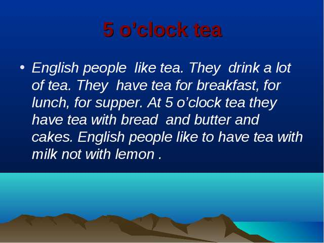 5 o'clock tea English people like tea. They drink a lot of tea. They have tea...