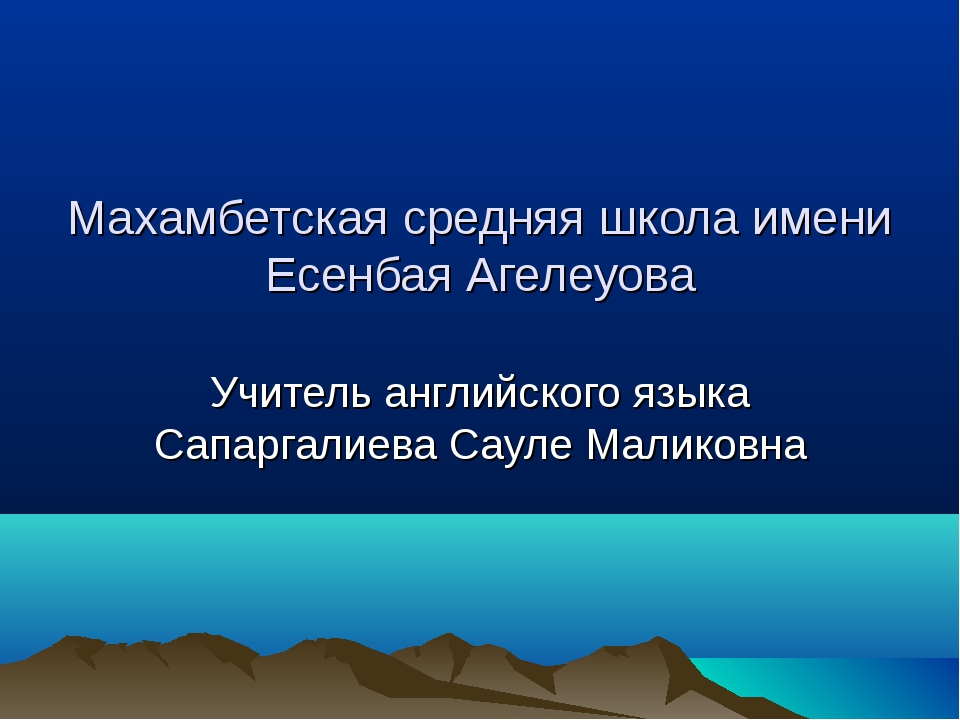 Махамбетская средняя школа имени Есенбая Агелеуова Учитель английского языка...
