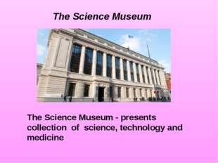 The Science Museum - presents collection of science, technology and medicine