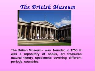 The British Museum The British Museum- was founded in 1753. It was a reposito