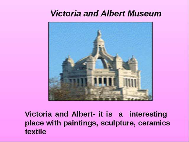 Victoria and Albert- it is a interesting place with paintings, sculpture, cer...