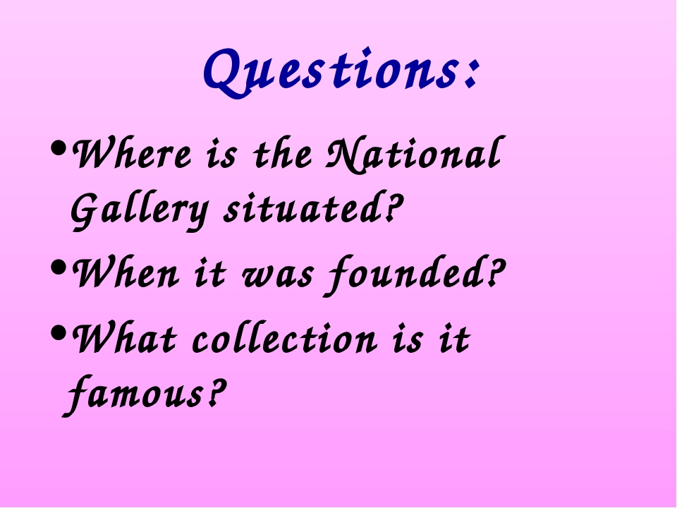 Questions: Where is the National Gallery situated? When it was founded? What...