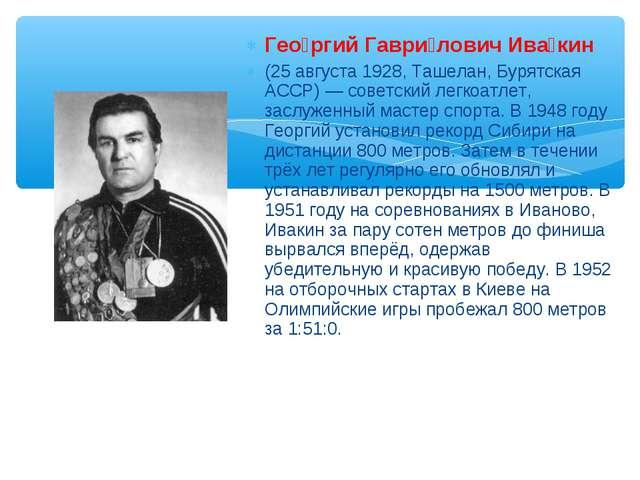 Гео́ргий Гаври́лович Ива́кин (25 августа 1928, Ташелан, Бурятская АССР) — сов...