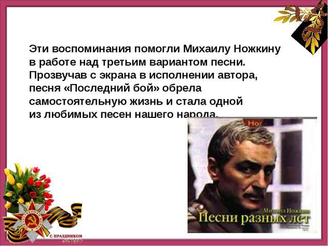 Эти воспоминания помогли Михаилу Ножкину вработе над третьим вариантом песн...