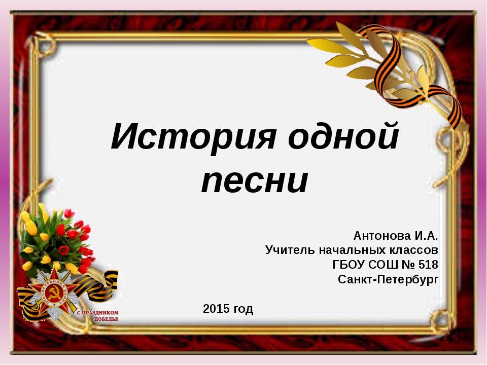 История одной песни Антонова И.А. Учитель начальных классов ГБОУ СОШ № 518 С...
