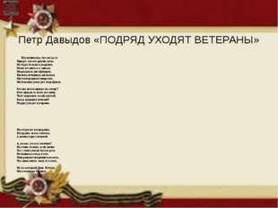 Петр Давыдов «ПОДРЯД УХОДЯТ ВЕТЕРАНЫ» Мы понимаем, что когда-то Придут совсе