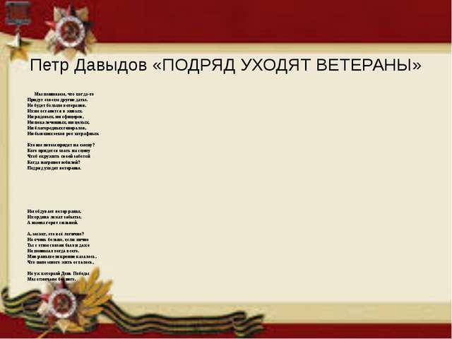 Петр Давыдов «ПОДРЯД УХОДЯТ ВЕТЕРАНЫ» Мы понимаем, что когда-то Придут совсе...