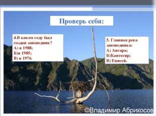 Проверь себя: 4.В каком году был создан заповедник? А) в 1988; Б)в 1985; В) в