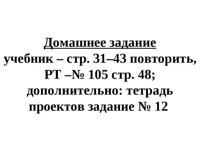 Домашнее задание учебник – стр. 31–43 повторить, РТ –№ 105 стр. 48; дополните...