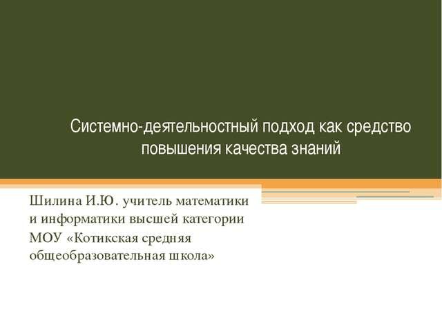 Системно-деятельностный подход как средство повышения качества знаний Шилина...