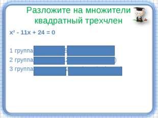 Разложите на множители квадратный трехчлен х² - 11х + 24 = 0 1 группа: х² - 2