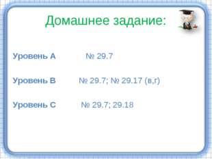 Домашнее задание: Уровень А № 29.7 Уровень В № 29.7; № 29.17 (в,г) Уровень С