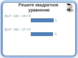 Решите квадратное уравнение А) х² - 12х – 13 = 0 х₁ = 13, х₂= -1 Б) х² - 16х