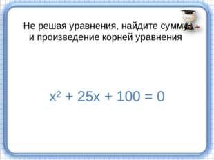 Не решая уравнения, найдите сумму и произведение корней уравнения х² + 25х +