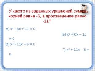У какого из заданных уравнений сумма корней равна -6, а произведение равно -