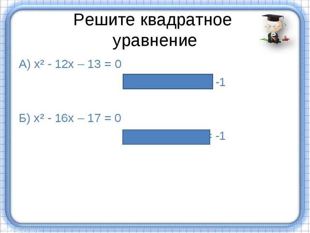 Решите квадратное уравнение А) х² - 12х – 13 = 0 х₁ = 13, х₂= -1 Б) х² - 16х...