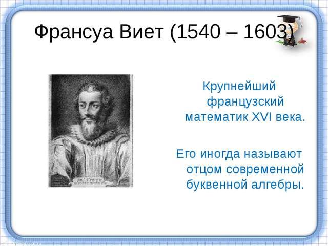 Франсуа Виет (1540 – 1603) Крупнейший французский математик XVI века. Его ино...