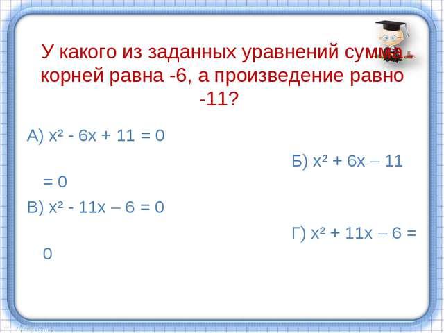У какого из заданных уравнений сумма корней равна -6, а произведение равно -...