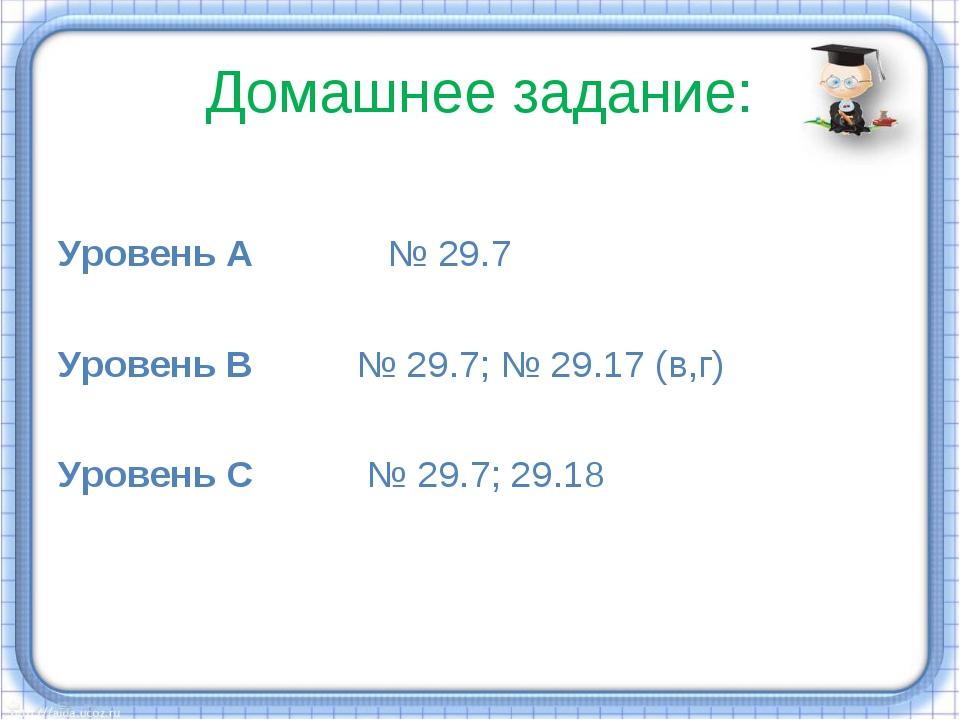 Домашнее задание: Уровень А № 29.7 Уровень В № 29.7; № 29.17 (в,г) Уровень С...