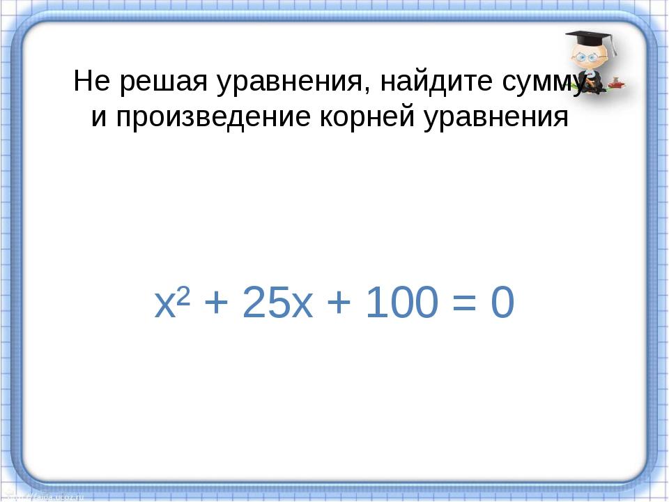 Не решая уравнения, найдите сумму и произведение корней уравнения х² + 25х +...