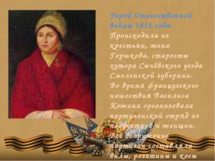Герой Отечественной войны 1812 года. Происходила из крестьян, жена Горшкова,