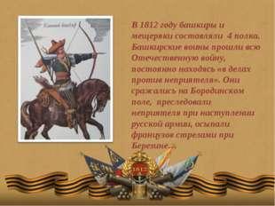 В 1812 году башкиры и мещеряки составляли 4 полка. Башкирские воины прошли вс