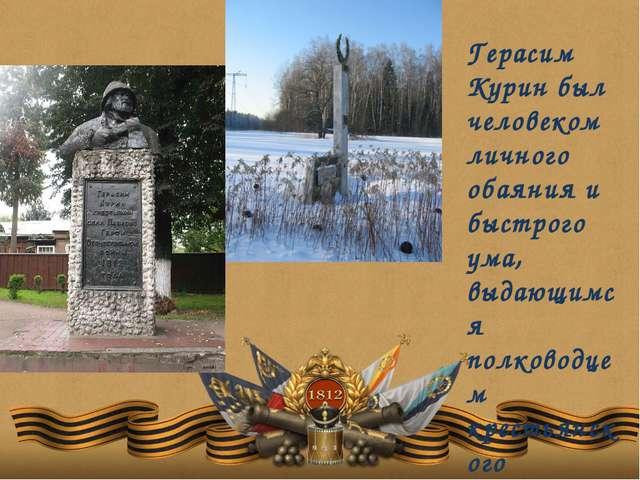 Герасим Курин был человеком личного обаяния и быстрого ума, выдающимся полков...